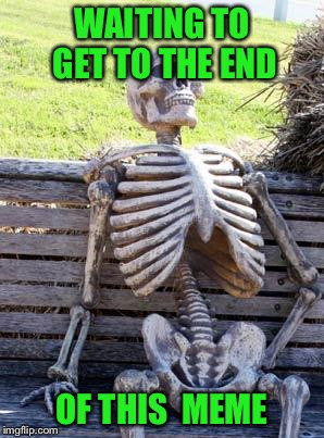 Waiting Skeleton Meme | WAITING TO GET TO THE END OF THIS  MEME | image tagged in memes,waiting skeleton | made w/ Imgflip meme maker