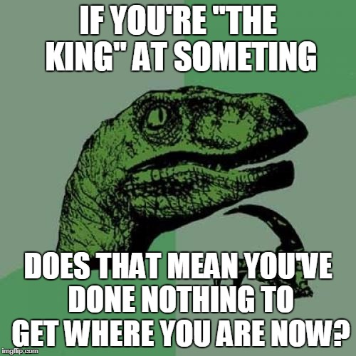 "Philosoraptor Meme | IF YOU'RE ""THE KING"" AT SOMETING DOES THAT MEAN YOU'VE DONE NOTHING TO GET WHERE YOU ARE NOW? 