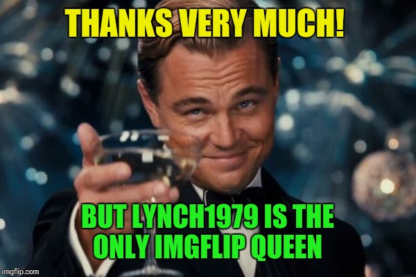 Leonardo Dicaprio Cheers Meme | THANKS VERY MUCH! BUT LYNCH1979 IS THE ONLY IMGFLIP QUEEN | image tagged in memes,leonardo dicaprio cheers | made w/ Imgflip meme maker