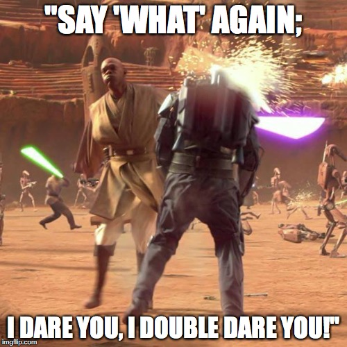 "Say 'What' Again Jango! | ""SAY 'WHAT' AGAIN; I DARE YOU, I DOUBLE DARE YOU!"" 