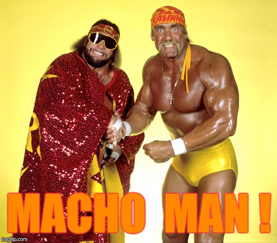 MACHO  MAN ! | made w/ Imgflip meme maker