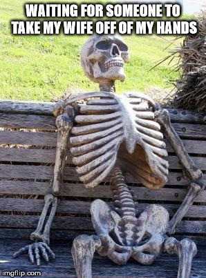 Waiting Skeleton Meme | WAITING FOR SOMEONE TO TAKE MY WIFE OFF OF MY HANDS | image tagged in memes,waiting skeleton | made w/ Imgflip meme maker