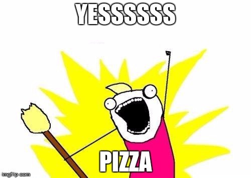 X All The Y Meme | YESSSSSS PIZZA | image tagged in memes,x all the y | made w/ Imgflip meme maker