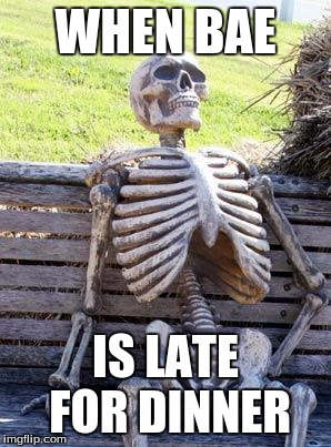 Waiting Skeleton Meme | WHEN BAE IS LATE FOR DINNER | image tagged in memes,waiting skeleton | made w/ Imgflip meme maker