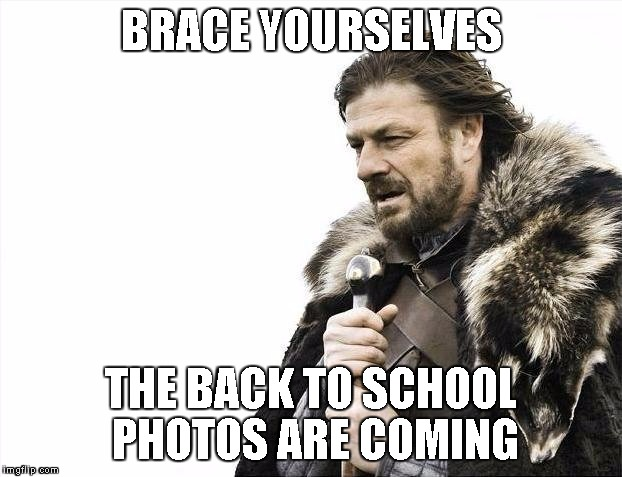 Brace Yourselves X is Coming Meme | BRACE YOURSELVES THE BACK TO SCHOOL PHOTOS ARE COMING | image tagged in memes,brace yourselves x is coming | made w/ Imgflip meme maker