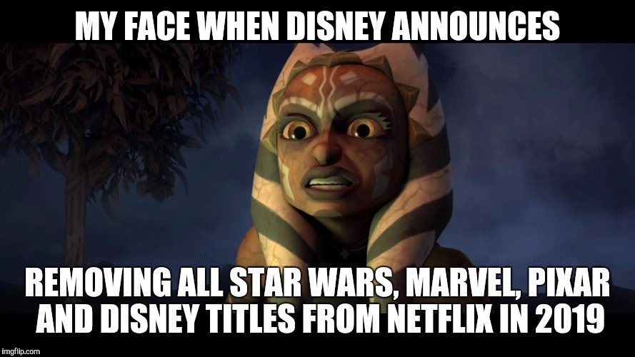 Noooooooo!!! | MY FACE WHEN DISNEY ANNOUNCES REMOVING ALL STAR WARS, MARVEL, PIXAR AND DISNEY TITLES FROM NETFLIX IN 2019 | image tagged in star wars the clone wars dark ahsoka,memes,disney star wars,she's too sexy for disney | made w/ Imgflip meme maker
