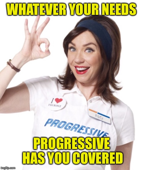 WHATEVER YOUR NEEDS PROGRESSIVE HAS YOU COVERED | made w/ Imgflip meme maker