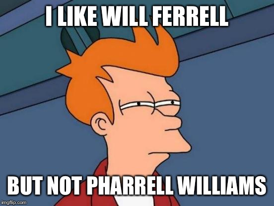 Futurama Fry Meme | I LIKE WILL FERRELL BUT NOT PHARRELL WILLIAMS | image tagged in memes,futurama fry | made w/ Imgflip meme maker