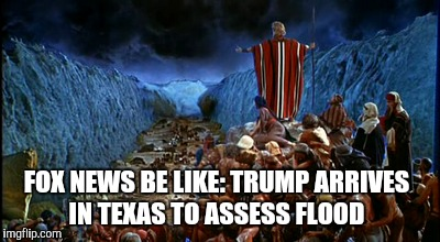 Who needs Moses when you have Trump?  | FOX NEWS BE LIKE: TRUMP ARRIVES IN TEXAS TO ASSESS FLOOD | image tagged in jbmemegeek,trump,hurricane harvey,texas floods,the ten commandments,charlton heston | made w/ Imgflip meme maker