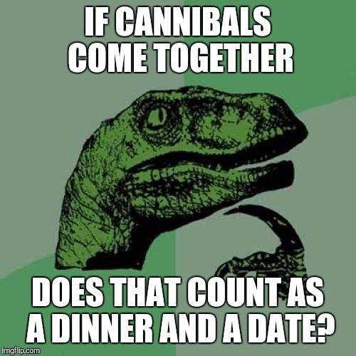 Philosoraptor Meme | IF CANNIBALS COME TOGETHER DOES THAT COUNT AS A DINNER AND A DATE? | image tagged in memes,philosoraptor | made w/ Imgflip meme maker