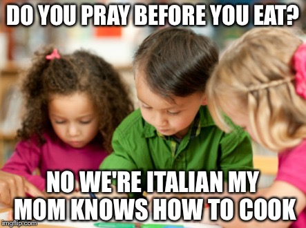 Who goes no to say the blessing? | DO YOU PRAY BEFORE YOU EAT? NO WE'RE ITALIAN MY MOM KNOWS HOW TO COOK | image tagged in coloring,prayer,cooking,italian,meme | made w/ Imgflip meme maker