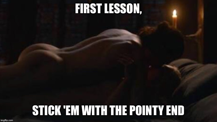 So, he does know SOMETHING.  | FIRST LESSON, STICK 'EM WITH THE POINTY END | image tagged in jon | made w/ Imgflip meme maker