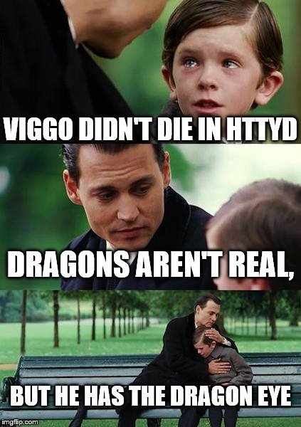 This proves I'm a Netflix Original nerd..... | VIGGO DIDN'T DIE IN HTTYD DRAGONS AREN'T REAL, BUT HE HAS THE DRAGON EYE | image tagged in memes,finding neverland,how to train your dragon | made w/ Imgflip meme maker