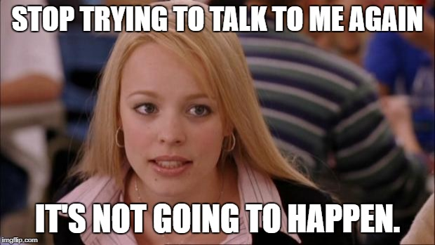 Its Not Going To Happen Meme | STOP TRYING TO TALK TO ME AGAIN IT'S NOT GOING TO HAPPEN. | image tagged in memes,its not going to happen | made w/ Imgflip meme maker