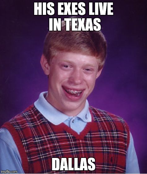 Bad Luck Brian Meme | HIS EXES LIVE IN TEXAS DALLAS | image tagged in memes,bad luck brian | made w/ Imgflip meme maker