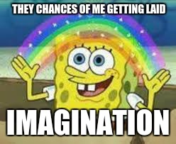 THEY CHANCES OF ME GETTING LAID IMAGINATION | image tagged in imagination spongebob | made w/ Imgflip meme maker