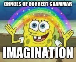 CHNCES OF CORRECT GRAMMAR IMAGINATION | image tagged in imagination spongebob,memes,funny memes,funny | made w/ Imgflip meme maker