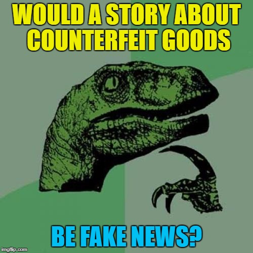Genuine fake news? :) | WOULD A STORY ABOUT COUNTERFEIT GOODS BE FAKE NEWS? | image tagged in memes,philosoraptor,fake news | made w/ Imgflip meme maker