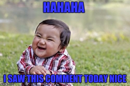 Evil Toddler Meme | HAHAHA I SAW THIS COMMENT TODAY NICE | image tagged in memes,evil toddler | made w/ Imgflip meme maker