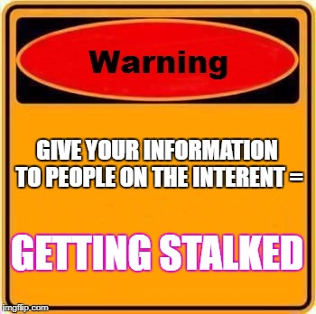 Warning Sign Meme | GIVE YOUR INFORMATION TO PEOPLE ON THE INTERENT = GETTING STALKED | image tagged in memes,warning sign | made w/ Imgflip meme maker