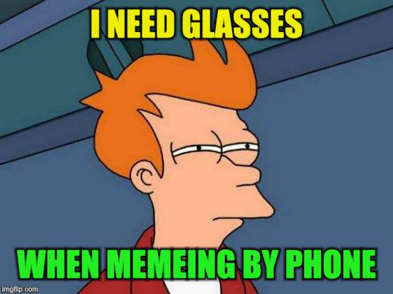 Futurama Fry Meme | I NEED GLASSES WHEN MEMEING BY PHONE | image tagged in memes,futurama fry | made w/ Imgflip meme maker