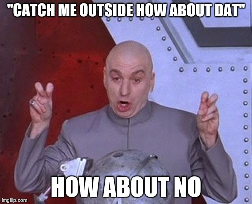 "Dr Evil Laser Meme | ""CATCH ME OUTSIDE HOW ABOUT DAT"" HOW ABOUT NO 