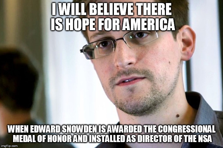 Hope for America when | I WILL BELIEVE THERE IS HOPE FOR AMERICA WHEN EDWARD SNOWDEN IS AWARDED THE CONGRESSIONAL MEDAL OF HONOR AND INSTALLED AS DIRECTOR OF THE NS | image tagged in ed snowden,nsa,privacy,civil rights,surveillance | made w/ Imgflip meme maker