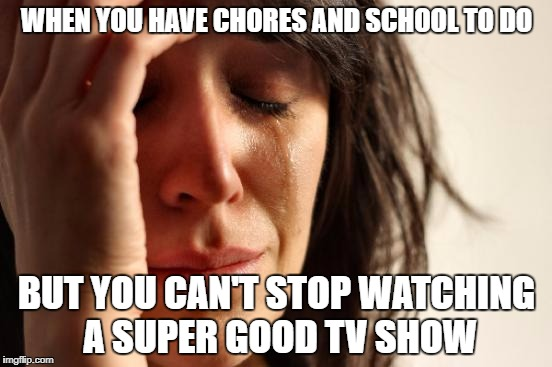 First World Problems Meme | WHEN YOU HAVE CHORES AND SCHOOL TO DO BUT YOU CAN'T STOP WATCHING A SUPER GOOD TV SHOW | image tagged in memes,first world problems | made w/ Imgflip meme maker
