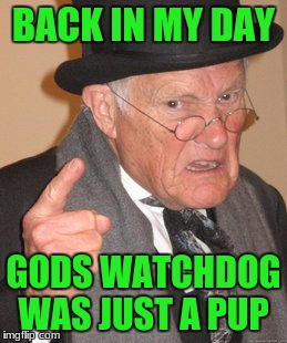 Back In My Day Meme | BACK IN MY DAY GODS WATCHDOG WAS JUST A PUP | image tagged in memes,back in my day | made w/ Imgflip meme maker