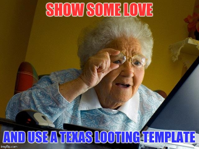 Grandma Finds The Internet Meme | SHOW SOME LOVE AND USE A TEXAS LOOTING TEMPLATE | image tagged in memes,grandma finds the internet | made w/ Imgflip meme maker