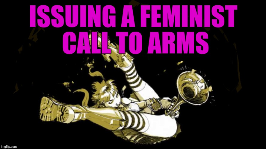 Feminist Call to Arms | ISSUING A FEMINIST CALL TO ARMS | image tagged in sjw,sjws,antifa,feminism,feminist,political correctness | made w/ Imgflip meme maker