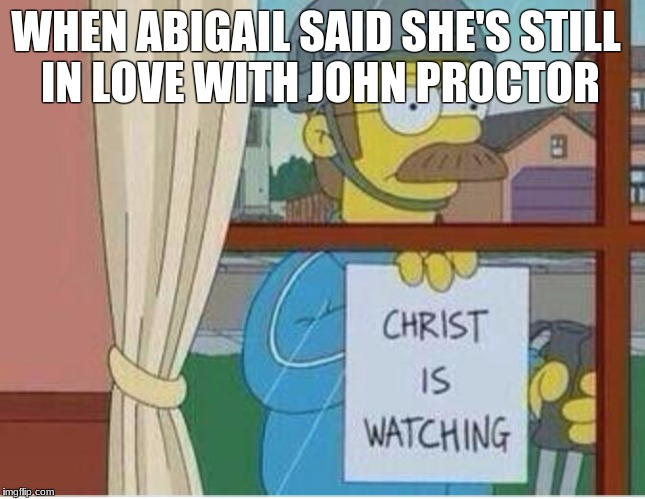 WHEN ABIGAIL SAID SHE'S STILL IN LOVE WITH JOHN PROCTOR | image tagged in simpsons christ is watching | made w/ Imgflip meme maker