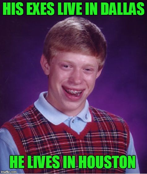 Bad Luck Brian Meme | HIS EXES LIVE IN DALLAS HE LIVES IN HOUSTON | image tagged in memes,bad luck brian | made w/ Imgflip meme maker
