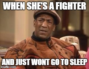 WHEN SHE'S A FIGHTER AND JUST WONT GO TO SLEEP | image tagged in that look when someone doesn't like taco bell | made w/ Imgflip meme maker