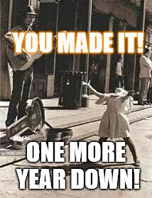 YOU MADE IT! ONE MORE YEAR DOWN! | image tagged in happy birthday | made w/ Imgflip meme maker