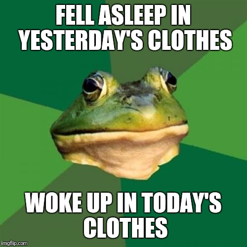 Foul Bachelor Frog Meme | FELL ASLEEP IN YESTERDAY'S CLOTHES WOKE UP IN TODAY'S CLOTHES | image tagged in memes,foul bachelor frog | made w/ Imgflip meme maker