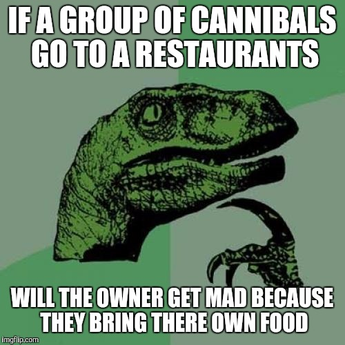Philosoraptor Meme | IF A GROUP OF CANNIBALS GO TO A RESTAURANTS WILL THE OWNER GET MAD BECAUSE THEY BRING THERE OWN FOOD | image tagged in memes,philosoraptor | made w/ Imgflip meme maker