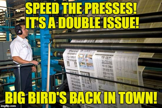 SPEED THE PRESSES! IT'S A DOUBLE ISSUE! BIG BIRD'S BACK IN TOWN! | made w/ Imgflip meme maker