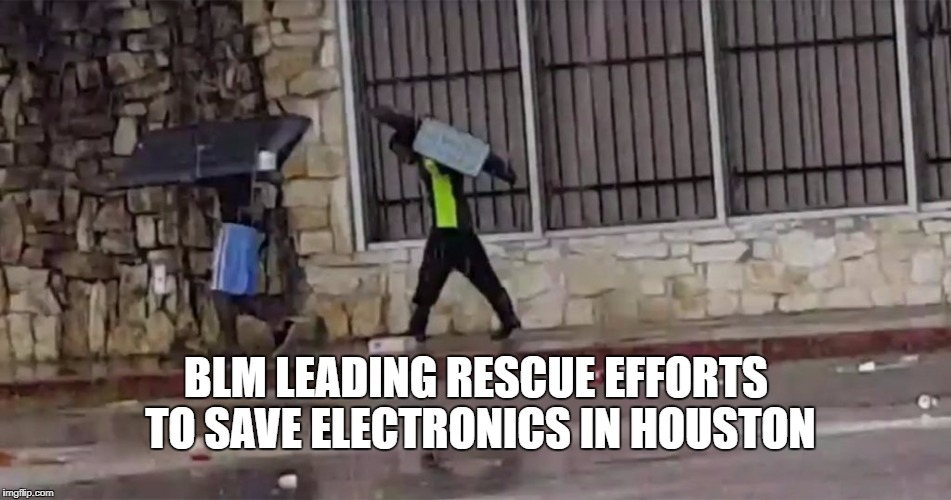 Good Samaritans | BLM LEADING RESCUE EFFORTS TO SAVE ELECTRONICS IN HOUSTON | image tagged in blm,looting,houston | made w/ Imgflip meme maker
