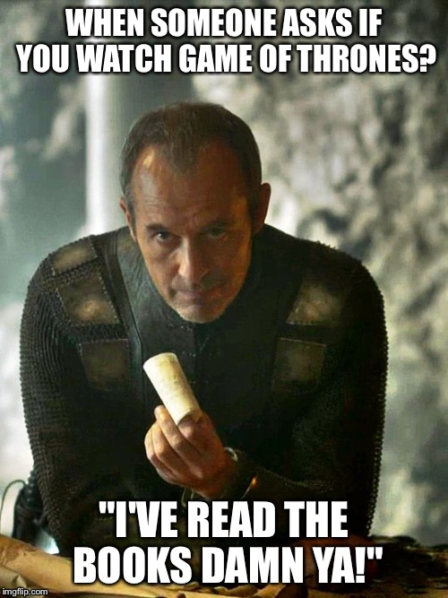 "Stannis, I said the words damn ya.  | WHEN SOMEONE ASKS IF YOU WATCH GAME OF THRONES? ""I'VE READ THE BOOKS DAMN YA!"" 