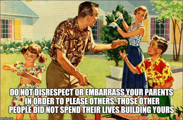 nostalgic family  | DO NOT DISRESPECT OR EMBARRASS YOUR PARENTS IN ORDER TO PLEASE OTHERS. THOSE OTHER PEOPLE DID NOT SPEND THEIR LIVES BUILDING YOURS | image tagged in nostalgic family | made w/ Imgflip meme maker