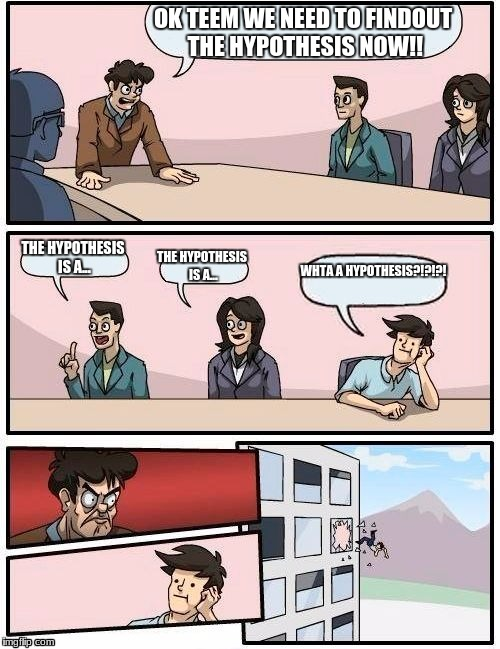 Boardroom Meeting Suggestion Meme | OK TEEM WE NEED TO FINDOUT THE HYPOTHESIS NOW!! THE HYPOTHESIS IS A... THE HYPOTHESIS IS A... WHTA A HYPOTHESIS?!?!?! | image tagged in memes,boardroom meeting suggestion | made w/ Imgflip meme maker