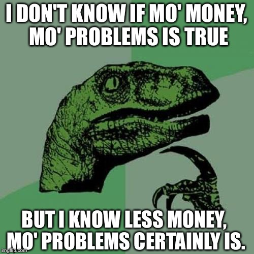 Philosoraptor Meme | I DON'T KNOW IF MO' MONEY, MO' PROBLEMS IS TRUE BUT I KNOW LESS MONEY, MO' PROBLEMS CERTAINLY IS. | image tagged in memes,philosoraptor | made w/ Imgflip meme maker
