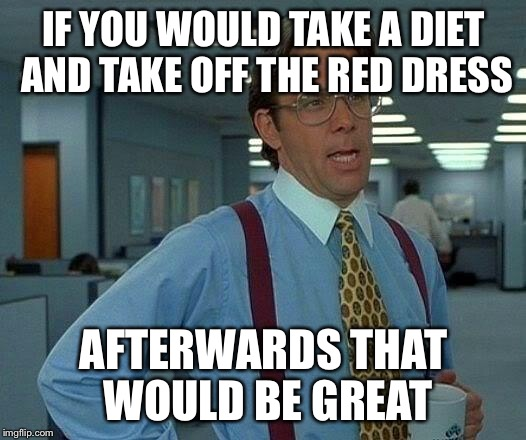 That Would Be Great Meme | IF YOU WOULD TAKE A DIET AND TAKE OFF THE RED DRESS AFTERWARDS THAT WOULD BE GREAT | image tagged in memes,that would be great | made w/ Imgflip meme maker