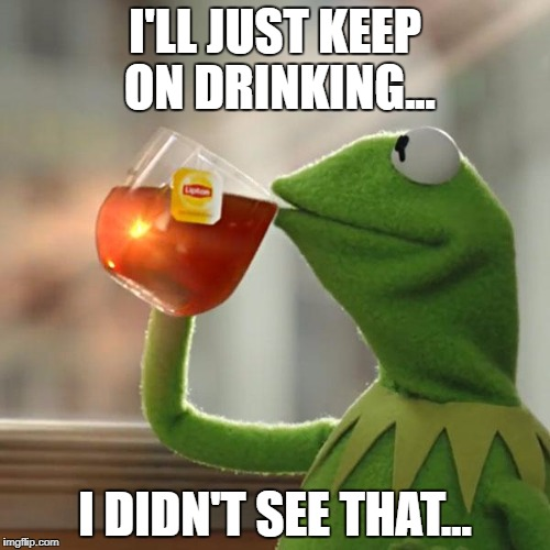 But Thats None Of My Business Meme | I'LL JUST KEEP ON DRINKING... I DIDN'T SEE THAT... | image tagged in memes,but thats none of my business,kermit the frog | made w/ Imgflip meme maker