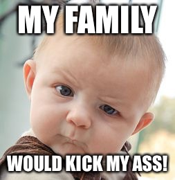 Skeptical Baby Meme | MY FAMILY WOULD KICK MY ASS! | image tagged in memes,skeptical baby | made w/ Imgflip meme maker