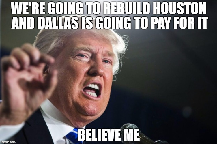 donald trump | WE'RE GOING TO REBUILD HOUSTON AND DALLAS IS GOING TO PAY FOR IT BELIEVE ME | image tagged in donald trump | made w/ Imgflip meme maker