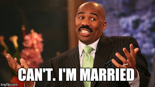 Steve Harvey Meme | CAN'T. I'M MARRIED | image tagged in memes,steve harvey | made w/ Imgflip meme maker