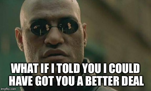 Matrix Morpheus Meme | WHAT IF I TOLD YOU I COULD HAVE GOT YOU A BETTER DEAL | image tagged in memes,matrix morpheus | made w/ Imgflip meme maker