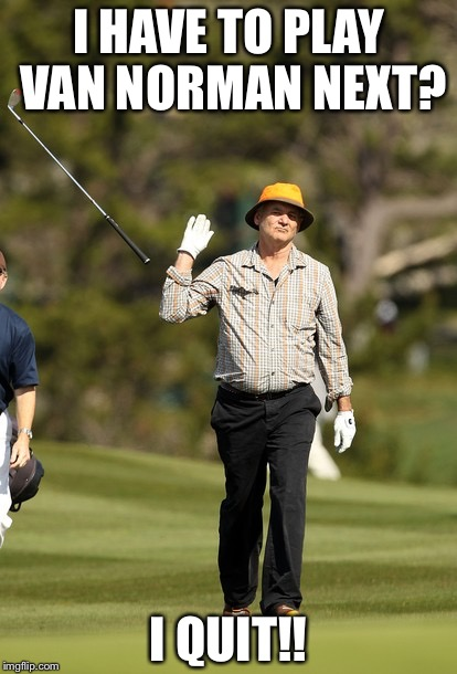 Bill Murray Golf Meme | I HAVE TO PLAY VAN NORMAN NEXT? I QUIT!! | image tagged in memes,bill murray golf | made w/ Imgflip meme maker